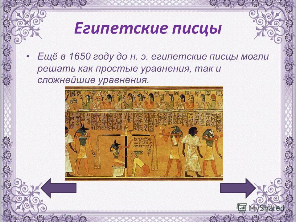Египетские писцы Ещё в 1650 году до н. э. египетские писцы могли решать как простые уравнения, так и сложнейшие уравнения.