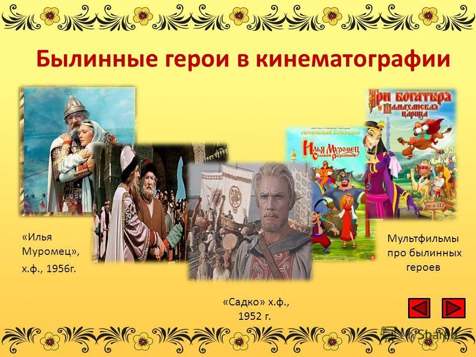 Былинные герои в кинематографии «Илья Муромец», х.ф., 1956г. Мультфильмы про былинных героев «Садко» х.ф., 1952 г.