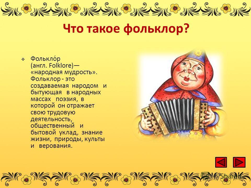 Что такое фольклор? Фолькло́р (англ. Folklore) «народная мудрость». Фольклор - это создаваемая народом и бытующая в народных массах поэзия, в которой он отражает свою трудовую деятельность, общественный и бытовой уклад, знание жизни, природы, культы