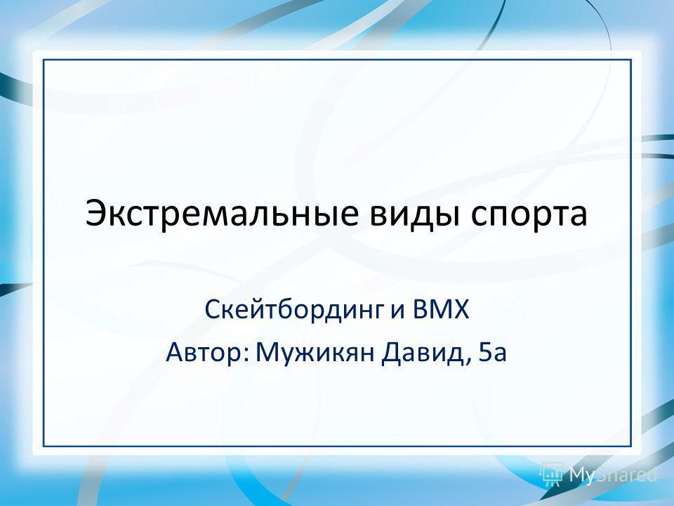 Экстремальные виды спорта Скейтбординг и BMX Автор: Мужикян Давид, 5а