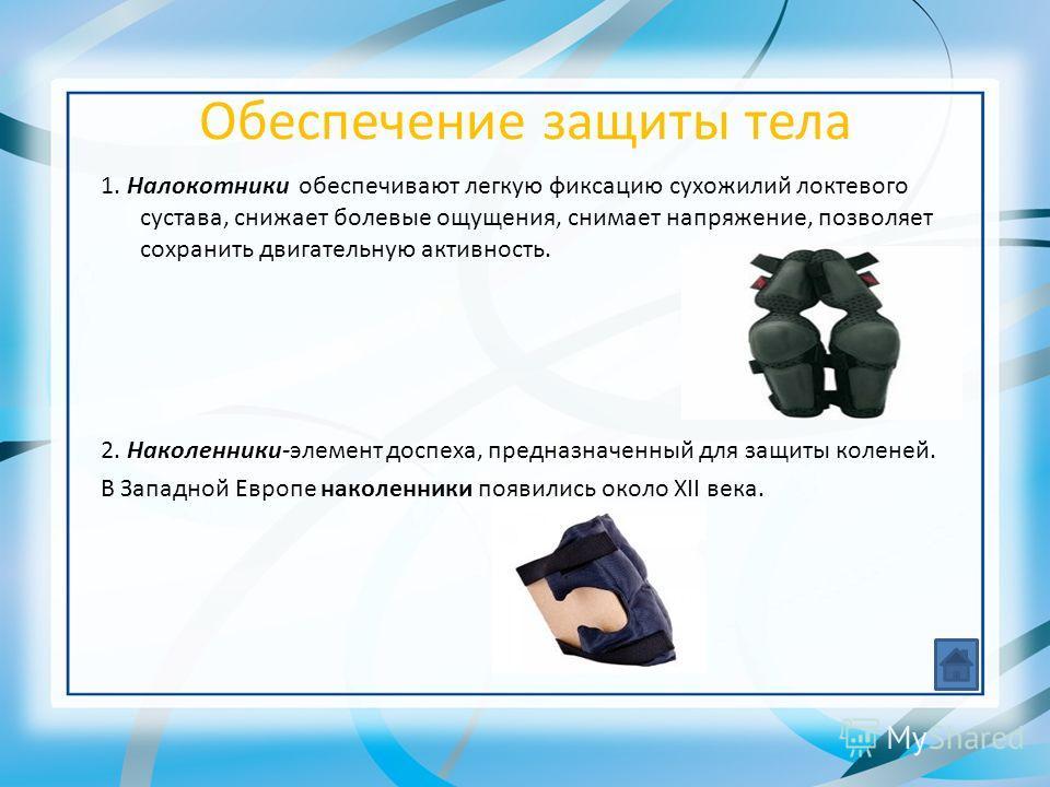 Обеспечение защиты тела 1. Налокотники обеспечивают легкую фиксацию сухожилий локтевого сустава, снижает болевые ощущения, снимает напряжение, позволяет сохранить двигательную активность. 2. Наколенники-элемент доспеха, предназначенный для защиты кол