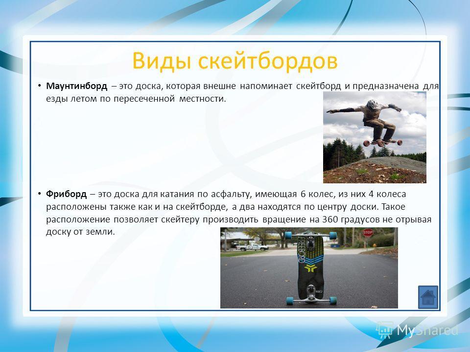 Виды скейтбордов Маунтинборд – это доска, которая внешне напоминает скейтборд и предназначена для езды летом по пересеченной местности. Фриборд – это доска для катания по асфальту, имеющая 6 колес, из них 4 колеса расположены также как и на скейтборд