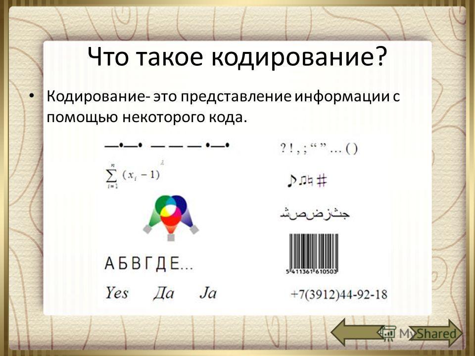 Что такое кодирование? Кодирование- это представление информации с помощью некоторого кода.