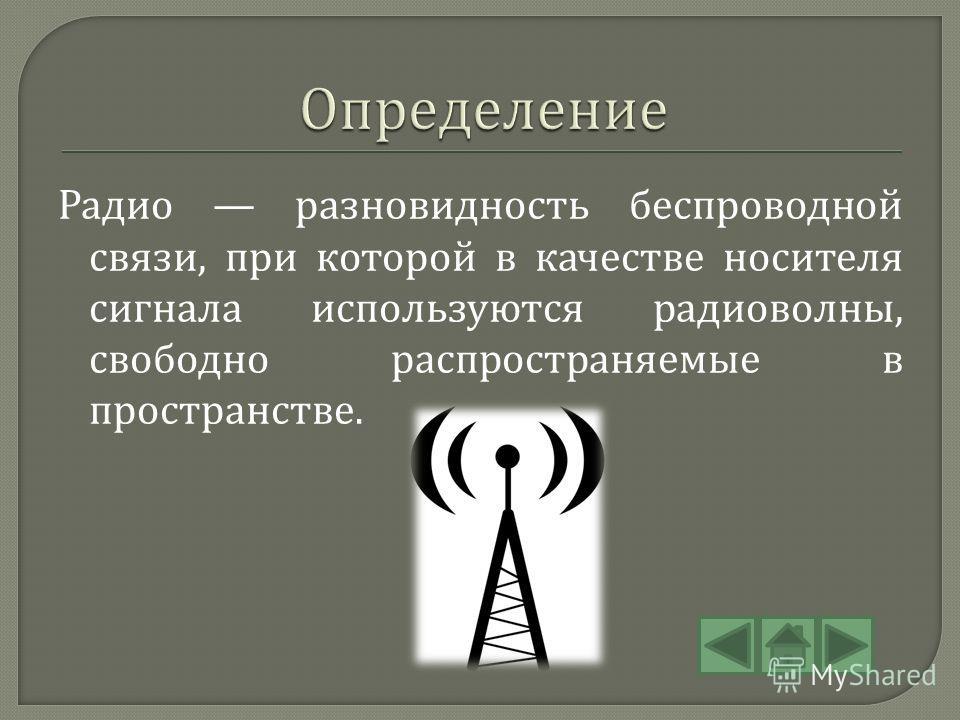 Радио разновидность беспроводной связи, при которой в качестве носителя сигнала используются радиоволны, свободно распространяемые в пространстве.