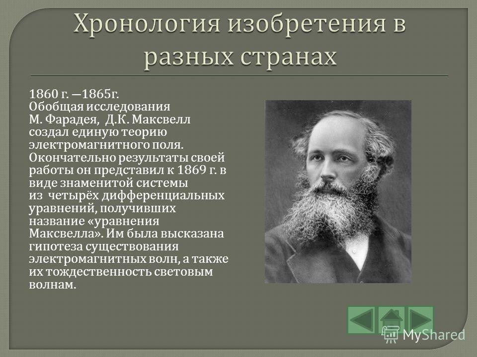 1860 г. 1865 г. Обобщая исследования М. Фарадея, Д. К. Максвелл создал единую теорию электромагнитного поля. Окончательно результаты своей работы он представил к 1869 г. в виде знаменитой системы из четырёх дифференциальных уравнений, получивших назв