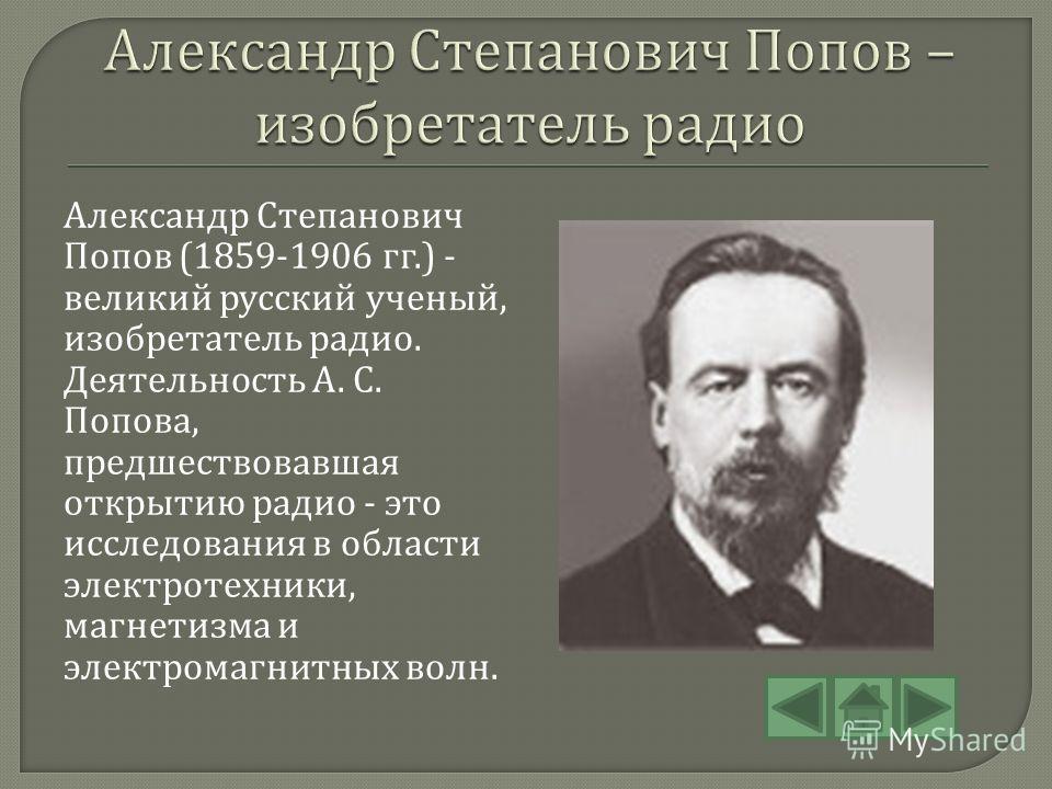 Александр Степанович Попов (1859-1906 гг.) - великий русский ученый, изобретатель радио. Деятельность А. С. Попова, предшествовавшая открытию радио - это исследования в области электротехники, магнетизма и электромагнитных волн.