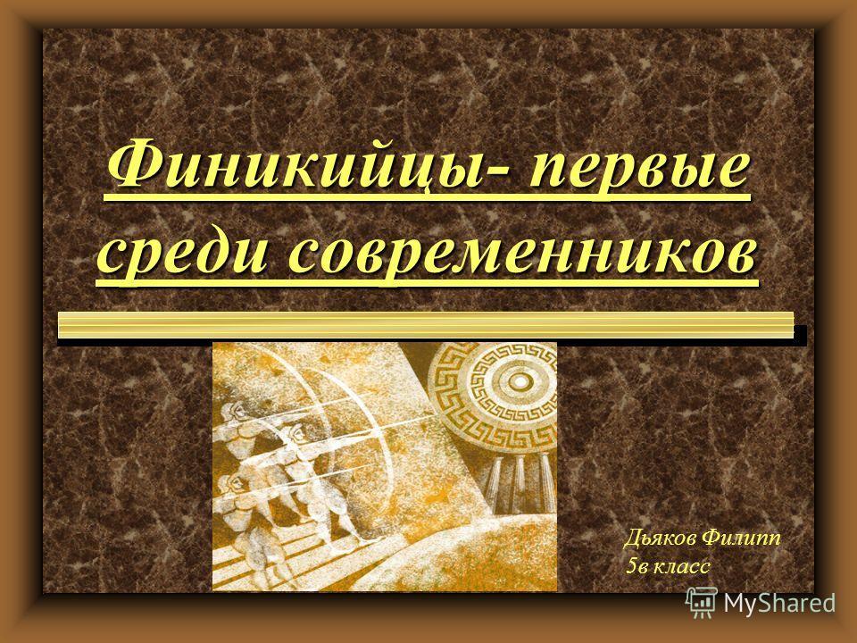 Финикийцы- первые среди современников Дьяков Филипп 5в класс