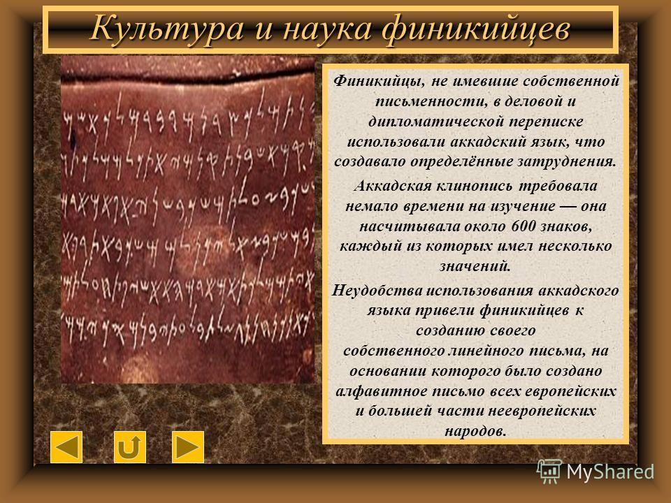 Культура и наука финикийцев Финикийцы, не имевшие собственной письменности, в деловой и дипломатической переписке использовали аккадский язык, что создавало определённые затруднения. Аккадская клинопись требовала немало времени на изучение она насчит