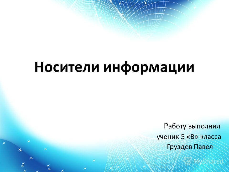 Носители информации Р аботу выполнил ученик 5 «В» класса Груздев Павел