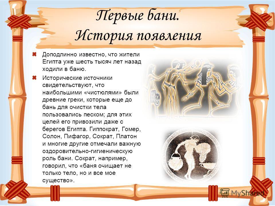 Первые бани. История появления Доподлинно известно, что жители Египта уже шесть тысяч лет назад ходили в баню. Исторические источники свидетельствуют, что наибольшими «чистюлями» были древние греки, которые еще до бань для очистки тела пользовались п