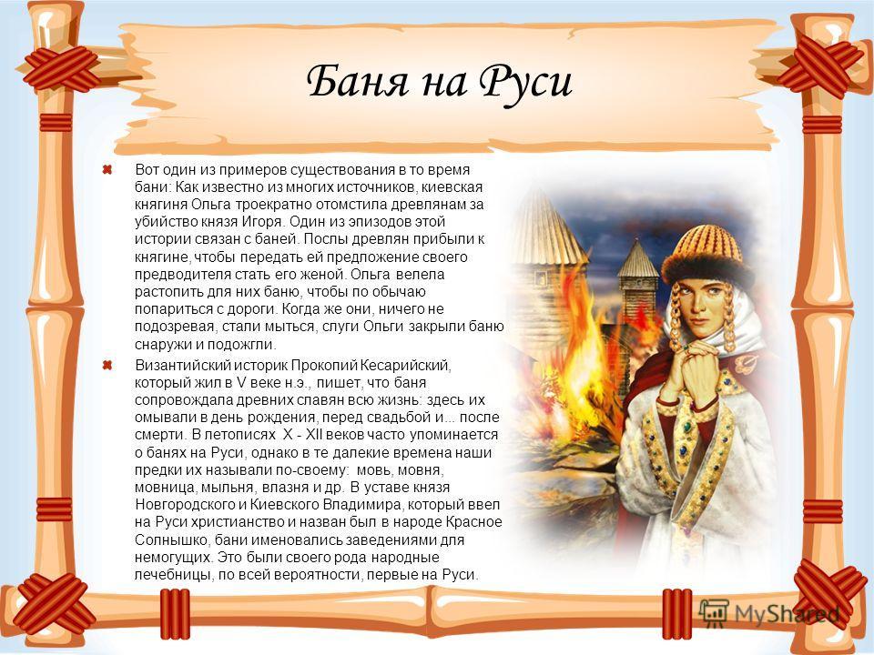 Баня на Руси Вот один из примеров существования в то время бани: Как известно из многих источников, киевская княгиня Ольга троекратно отомстила древлянам за убийство князя Игоря. Один из эпизодов этой истории связан с баней. Послы древлян прибыли к к