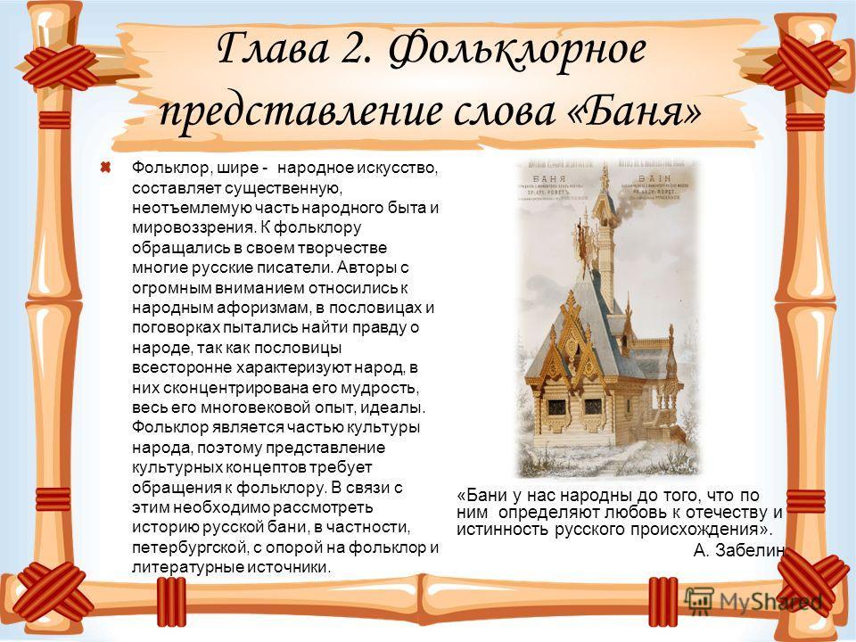 Глава 2. Фольклорное представление слова «Баня» Фольклор, шире - народное искусство, составляет существенную, неотъемлемую часть народного быта и мировоззрения. К фольклору обращались в своем творчестве многие русские писатели. Авторы с огромным вним