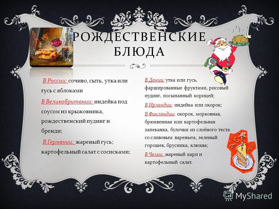 В России : сочиво, сыть, утка или гусь с яблоками В Великобритании : индейка под соусом из крыжовника, рождественский пудинг и бренди ; В Германии : жареный гусь ; картофельный салат с сосисками ; РОЖДЕСТВЕНСКИЕ БЛЮДА В Дании : утка или гусь, фарширо