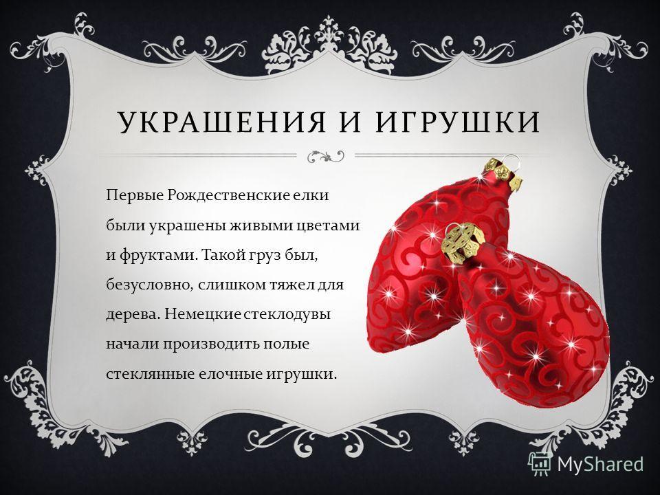 УКРАШЕНИЯ И ИГРУШКИ Первые Рождественские елки были украшены живыми цветами и фруктами. Такой груз был, безусловно, слишком тяжел для дерева. Немецкие стеклодувы начали производить полые стеклянные елочные игрушки.