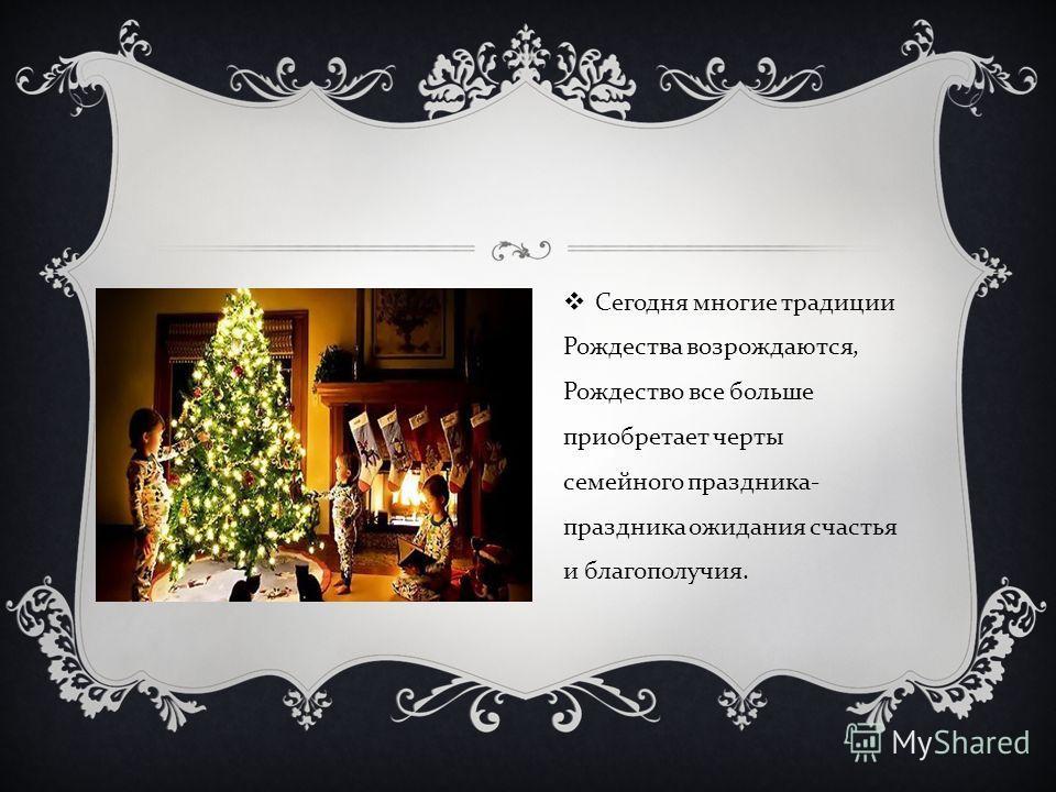 Сегодня многие традиции Рождества возрождаются, Рождество все больше приобретает черты семейного праздника - праздника ожидания счастья и благополучия.