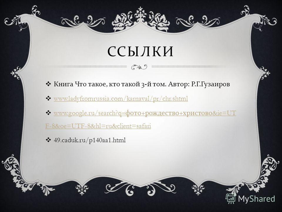 ССЫЛКИ Книга Что такое, кто такой 3- й том. Автор : Р. Г. Гузаиров www.ladyfromrussia.com/karnaval/pr/chr.shtml www.google.ru/search?q= фото + рождество + христово &ie=UT F-8&oe=UTF-8&hl=ru&client=safari www.google.ru/search?q= фото + рождество + хри