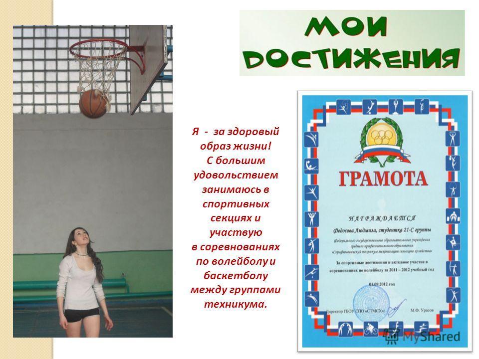 Я - за здоровый образ жизни! С большим удовольствием занимаюсь в спортивных секциях и участвую в соревнованиях по волейболу и баскетболу между группами техникума.