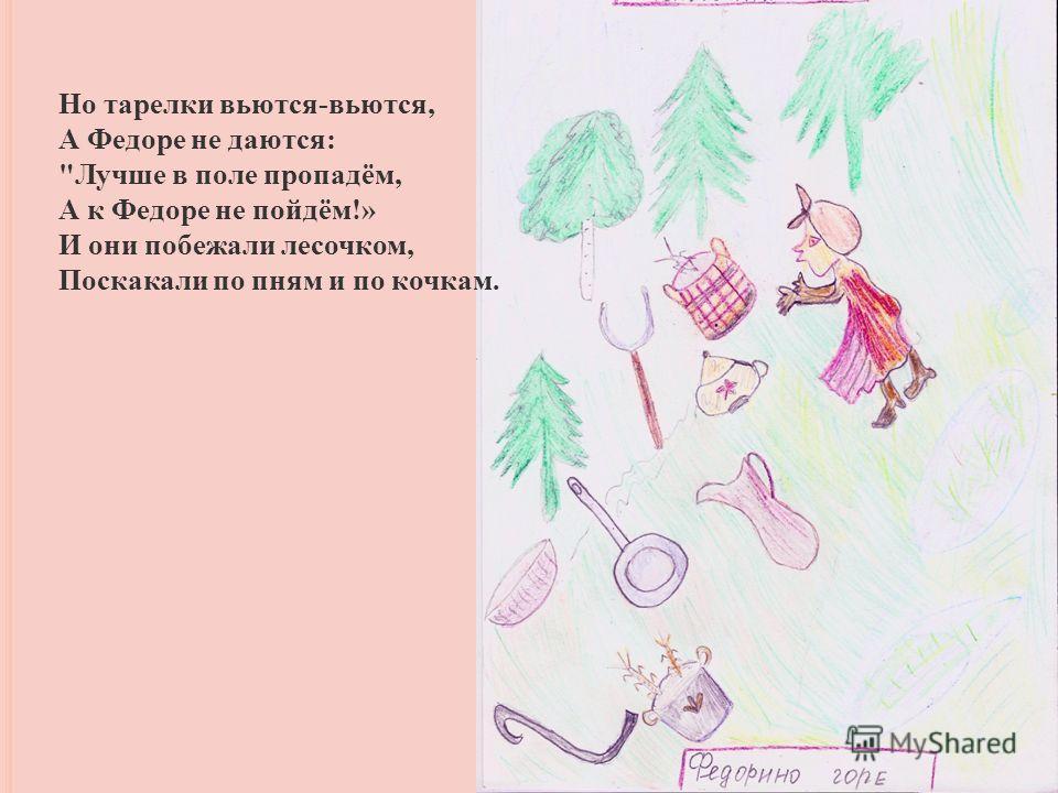 Но тарелки вьются-вьются, А Федоре не даются: Лучше в поле пропадём, А к Федоре не пойдём!» И они побежали лесочком, Поскакали по пням и по кочкам.