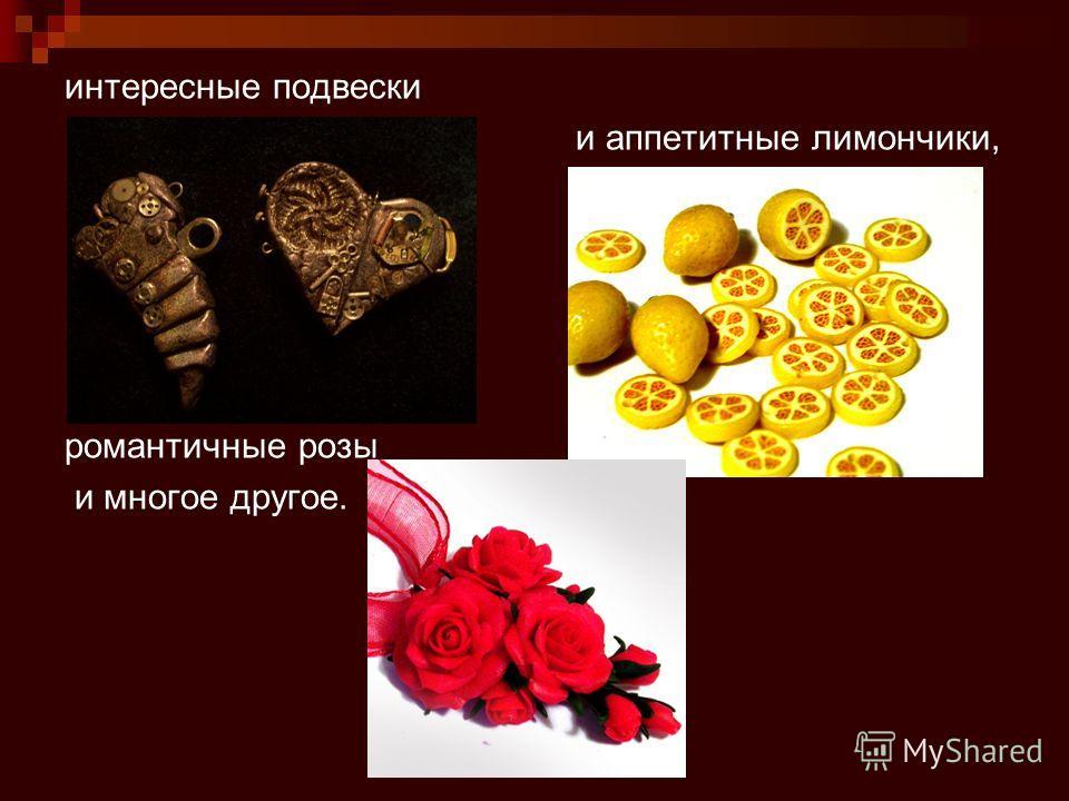 интересные подвески и аппетитные лимончики, романтичные розы и многое другое.