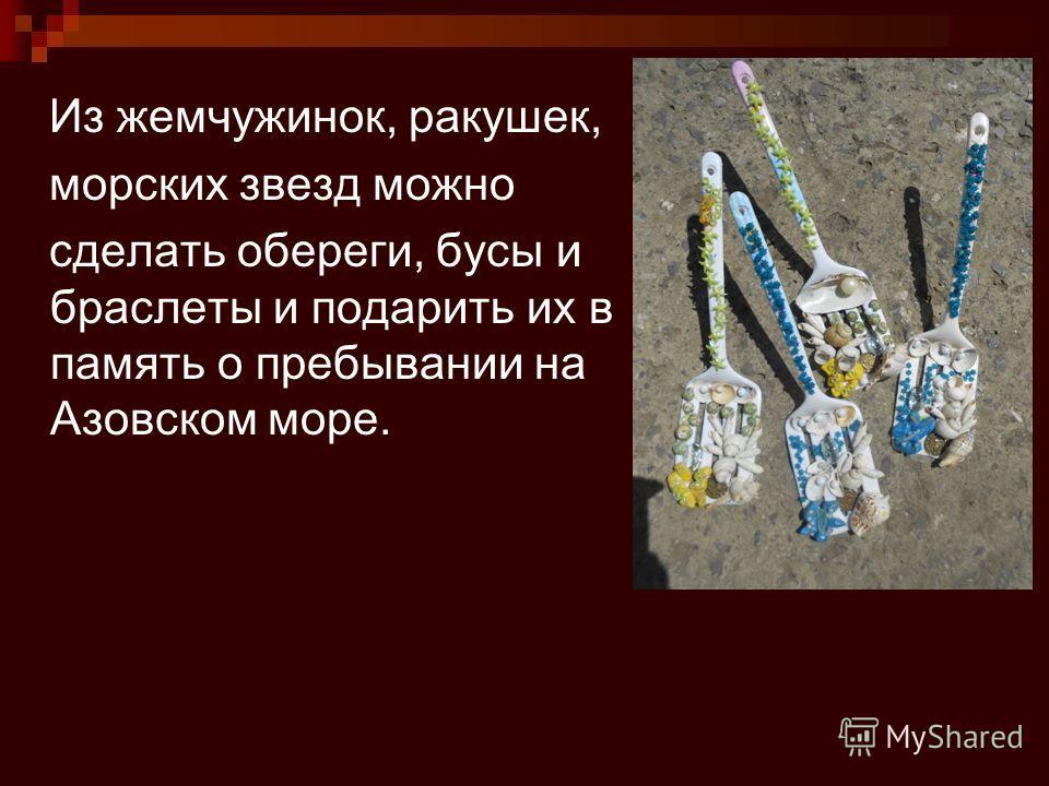 Из жемчужинок, ракушек, морских звезд можно сделать обереги, бусы и браслеты и подарить их в память о пребывании на Азовском море.