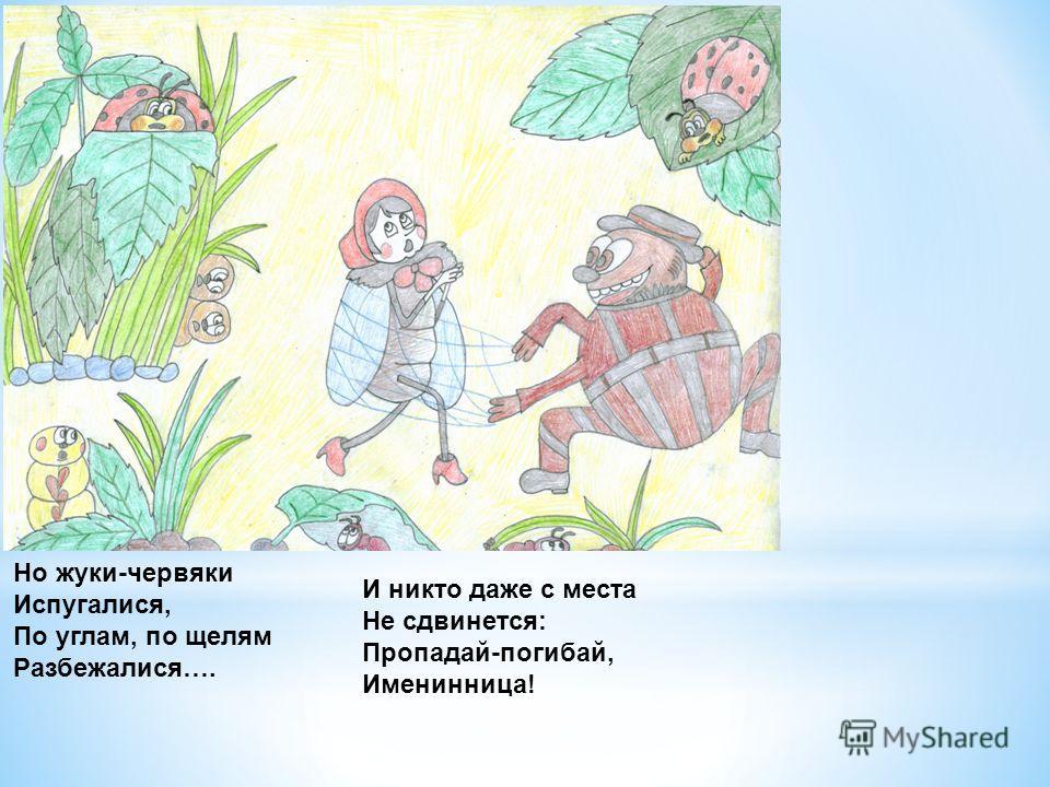 Но жуки-червяки Испугалися, По углам, по щелям Разбежалися…. И никто даже с места Не сдвинется: Пропадай-погибай, Именинница!