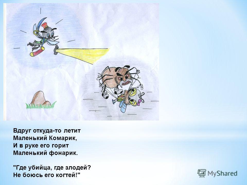 Вдруг откуда-то летит Маленький Комарик, И в руке его горит Маленький фонарик. Где убийца, где злодей? Не боюсь его когтей!
