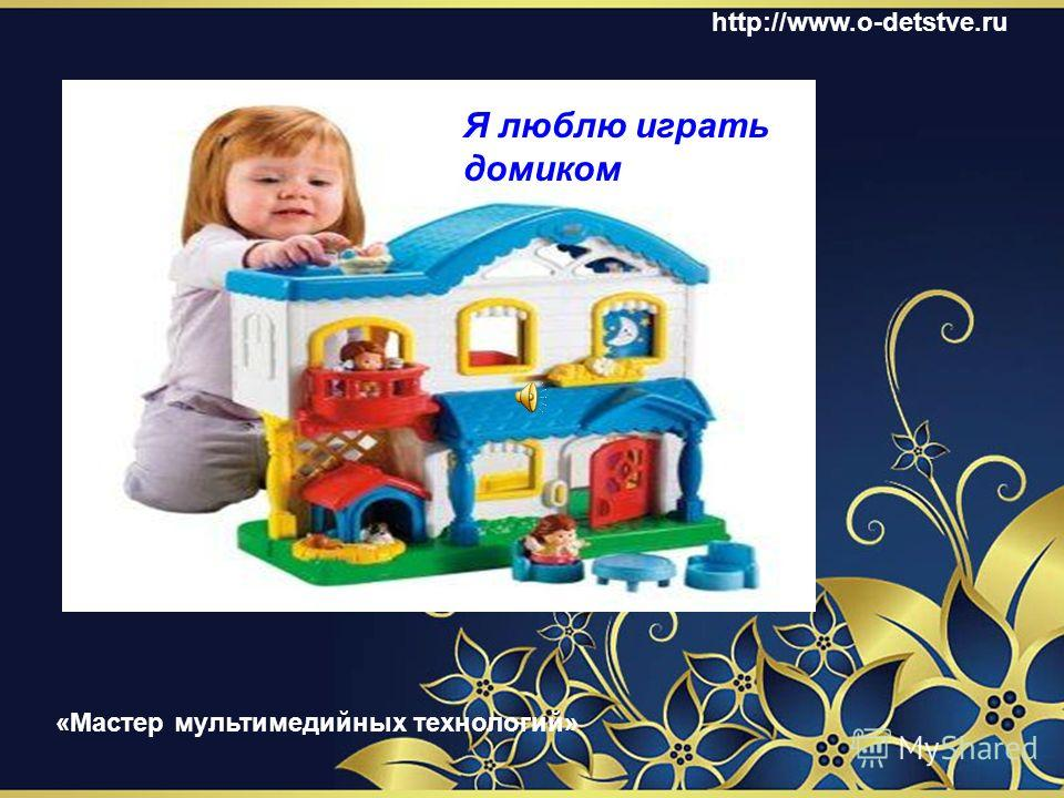 Что я люблю делать дома Я люблю играть в куклы http://www.o-detstve.ru «Мастер мультимедийных технологий»