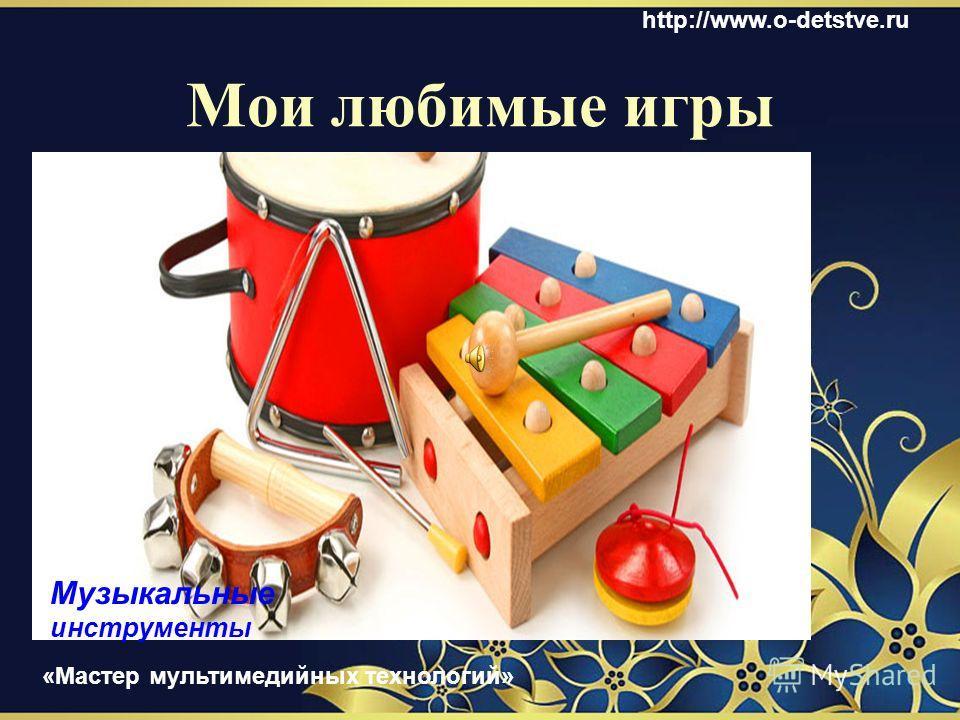 Я люблю собирать мозаику Я люблю играть в машинки http://www.o-detstve.ru «Мастер мультимедийных технологий»