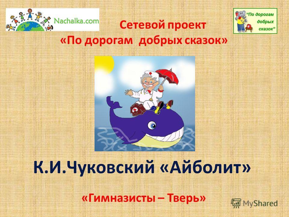 К.И.Чуковский «Айболит» Сетевой проект «По дорогам добрых сказок» «Гимназисты – Тверь»