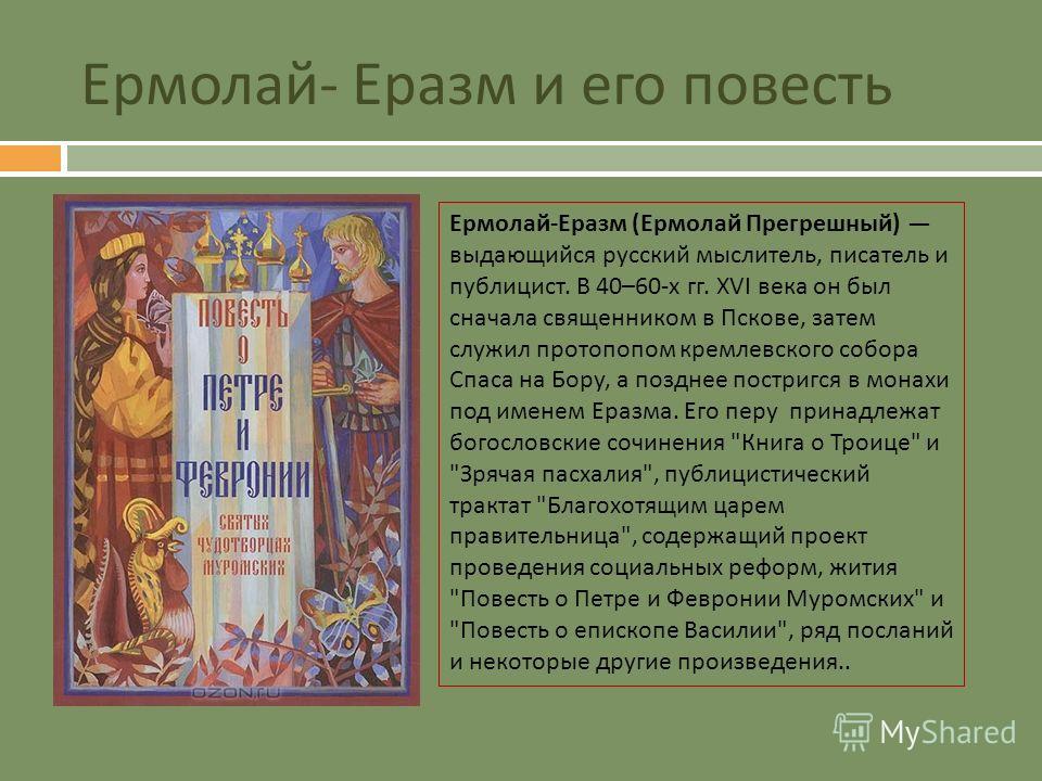 Ермолай - Еразм и его повесть Ермолай - Еразм ( Ермолай Прегрешный ) выдающийся русский мыслитель, писатель и публицист. В 40–60- х гг. XVI века он был сначала священником в Пскове, затем служил протопопом кремлевского собора Спаса на Бору, а позднее