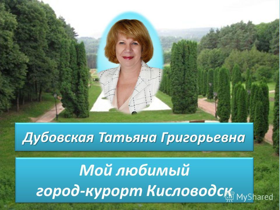 Мой любимый город-курорт Кисловодск Дубовская Татьяна Григорьевна