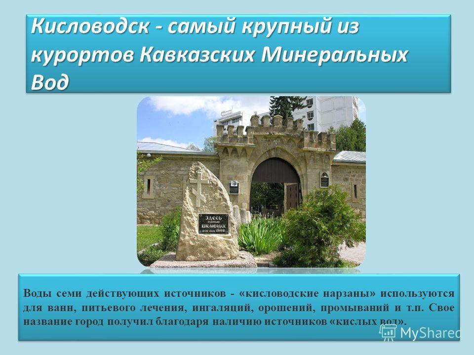 Кисловодск - самый крупный из курортов Кавказских Минеральных Вод Воды семи действующих источников - « кисловодские нарзаны » используются для ванн, питьевого лечения, ингаляций, орошений, промываний и т.п. Свое название город получил благодаря налич