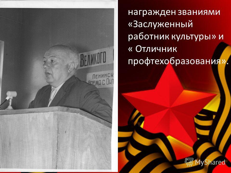 награжден званиями «Заслуженный работник культуры» и « Отличник профтехобразования».