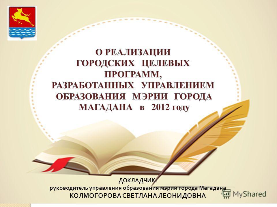 ДОКЛАДЧИК : руководитель управления образования мэрии города Магадана КОЛМОГОРОВА СВЕТЛАНА ЛЕОНИДОВНА