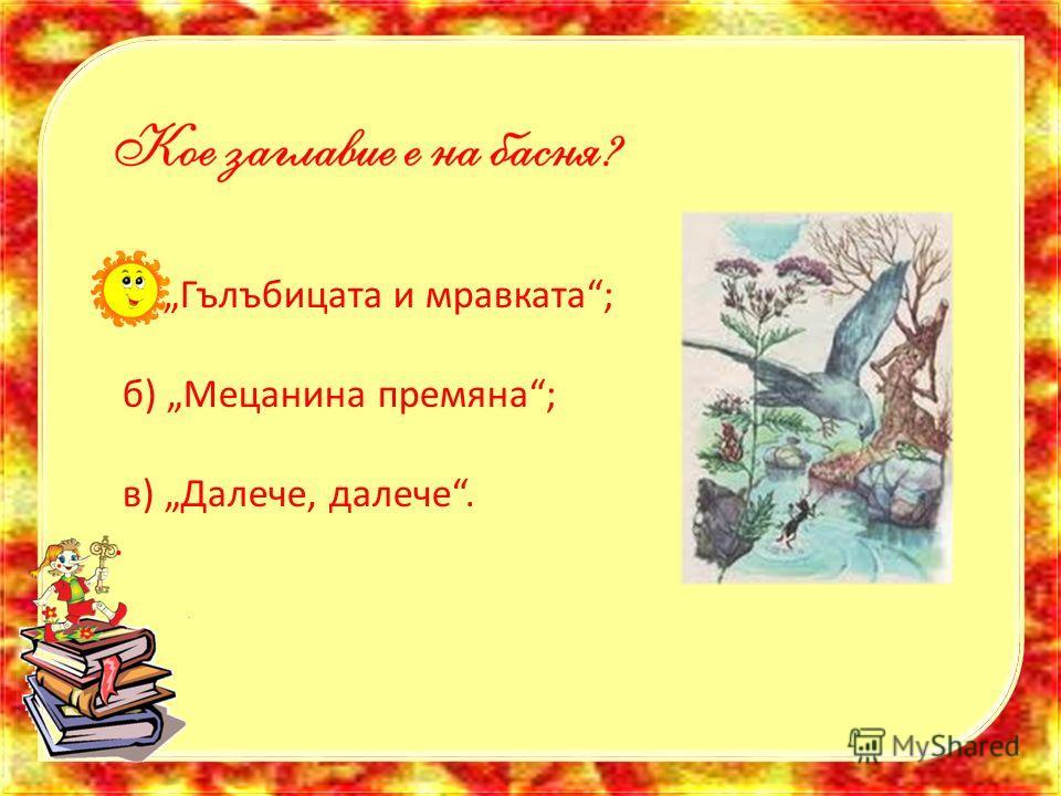 а) Гълъбицата и мравката; б) Мецанина премяна; в) Далече, далече..