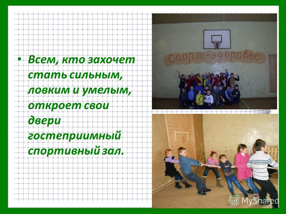 Всем, кто захочет стать сильным, ловким и умелым, откроет свои двери гостеприимный спортивный зал.