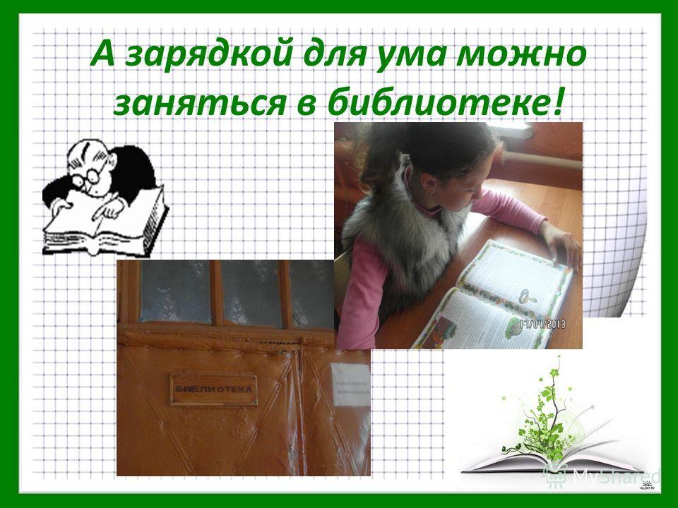 А зарядкой для ума можно заняться в библиотеке!