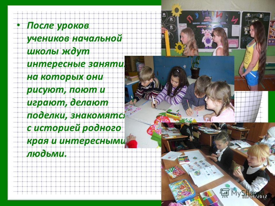 После уроков учеников начальной школы ждут интересные занятия, на которых они рисуют, поют и играют, делают поделки, знакомятся с историей родного края и интересными людьми.