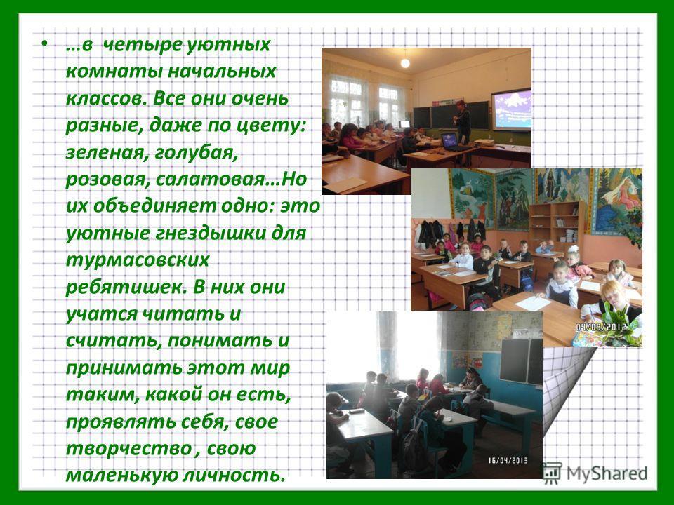 …в четыре уютных комнаты начальных классов. Все они очень разные, даже по цвету: зеленая, голубая, розовая, салатовая…Но их объединяет одно: это уютные гнездышки для турмасовских ребятишек. В них они учатся читать и считать, понимать и принимать этот