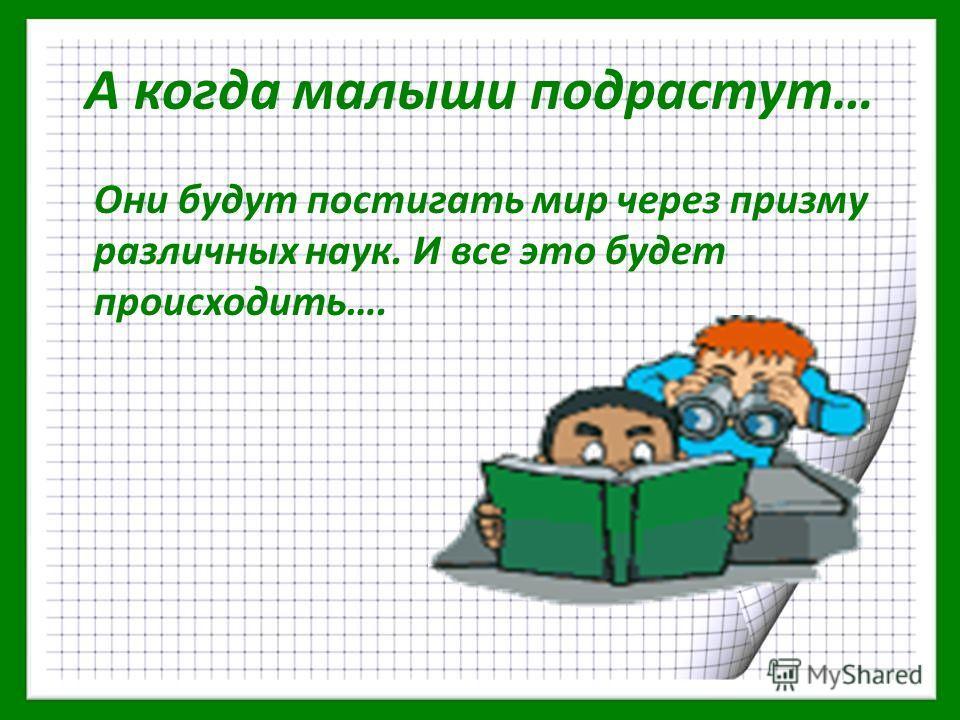 А когда малыши подрастут… Они будут постигать мир через призму различных наук. И все это будет происходить….