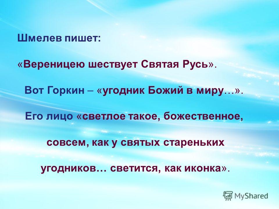 Шмелев пишет: «Вереницею шествует Святая Русь». Вот Горкин – «угодник Божий в миру…». Его лицо «светлое такое, божественное, совсем, как у святых стареньких угодников… светится, как иконка».