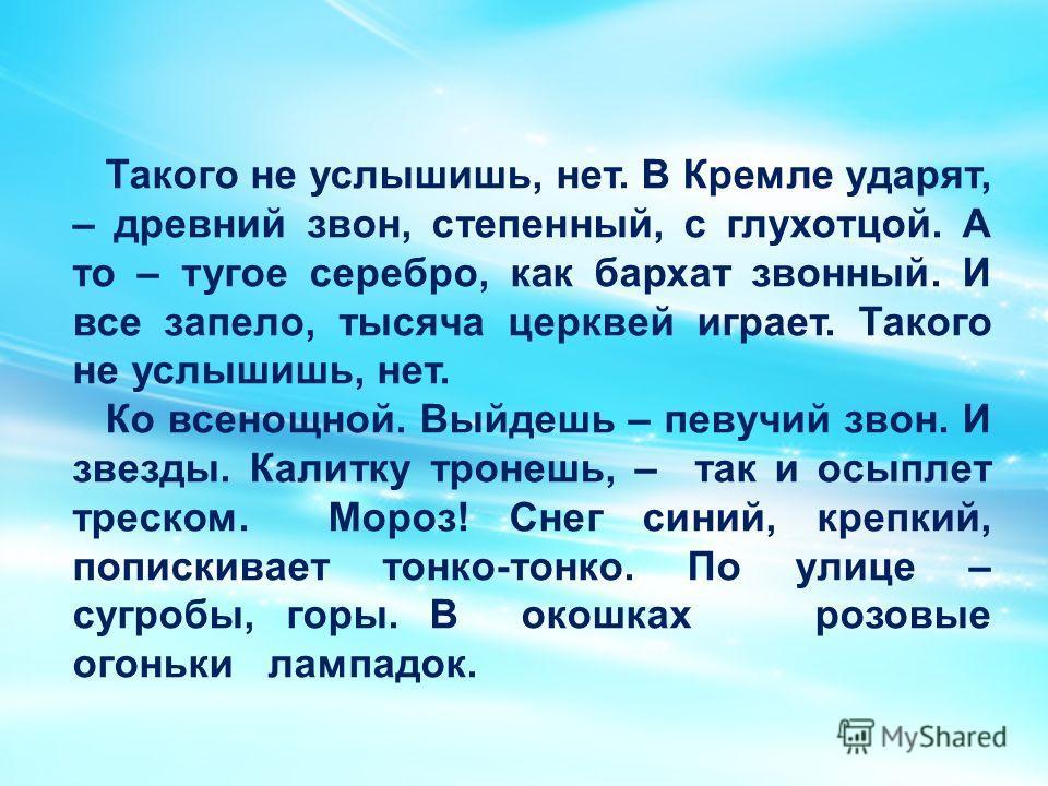 Такого не услышишь, нет. В Кремле ударят, – древний звон, степенный, с глухотцой. А то – тугое серебро, как бархат звонный. И все запело, тысяча церквей играет. Такого не услышишь, нет. Ко всенощной. Выйдешь – певучий звон. И звезды. Калитку тронешь,