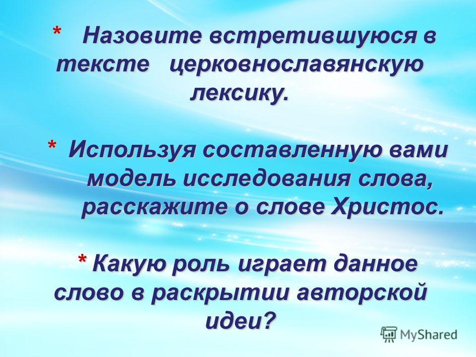 * Назовите встретившуюся в тексте церковнославянскую лексику. * Назовите встретившуюся в тексте церковнославянскую лексику. * Используя составленную вами * Используя составленную вами модель исследования слова, модель исследования слова, расскажите о
