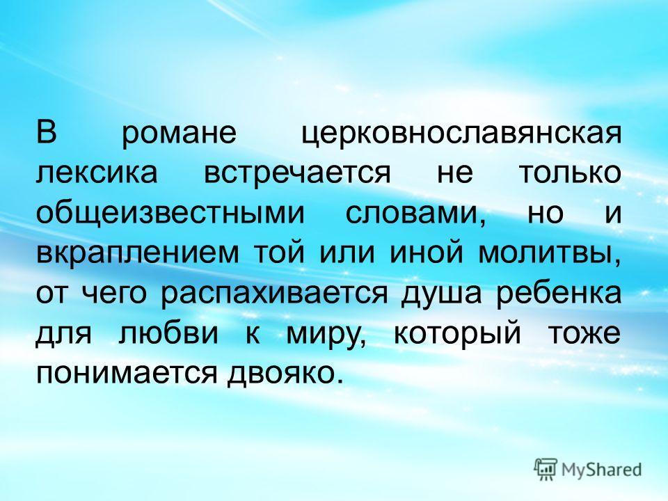 В романе церковнославянская лексика встречается не только общеизвестными словами, но и вкраплением той или иной молитвы, от чего распахивается душа ребенка для любви к миру, который тоже понимается двояко.