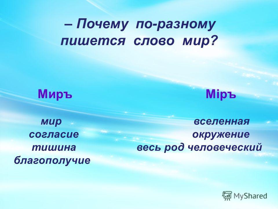 – Почему по-разному пишется слово мир? Миръ Мiръ мир вселенная согласие окружение тишина весь род человеческий благополучие