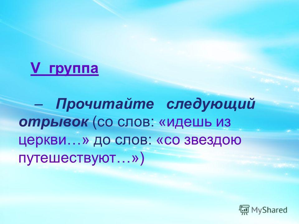 V группа – Прочитайте следующий отрывок (со слов: «идешь из церкви…» до слов: «со звездою путешествуют…»)