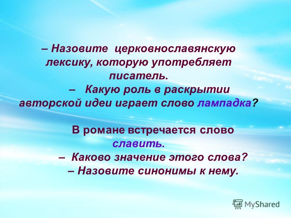 – Назовите церковнославянскую лексику, которую употребляет писатель. – Какую роль в раскрытии авторской идеи играет слово лампадка? В романе встречается слово славить. – Каково значение этого слова? – Назовите синонимы к нему.