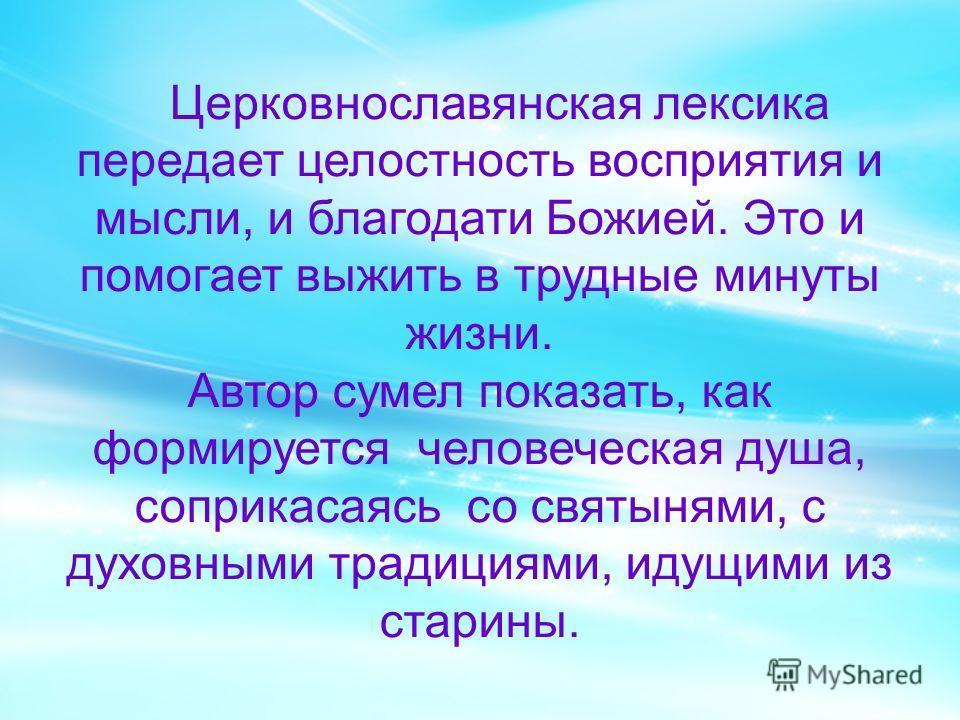 Церковнославянская лексика передает целостность восприятия и мысли, и благодати Божией. Это и помогает выжить в трудные минуты жизни. Автор сумел показать, как формируется человеческая душа, соприкасаясь со святынями, с духовными традициями, идущими