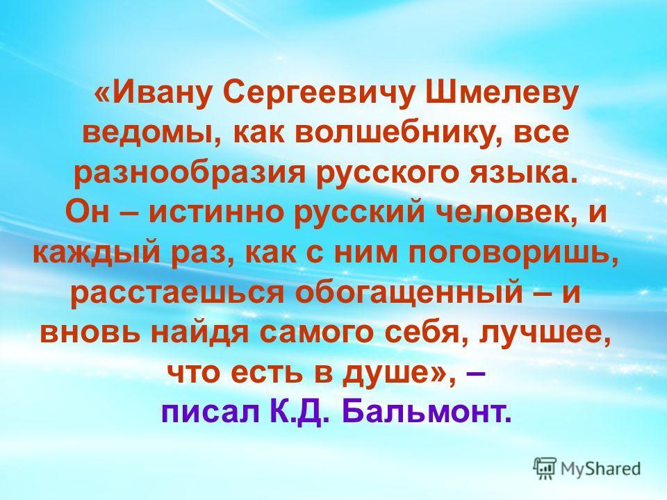 «Ивану Сергеевичу Шмелеву ведомы, как волшебнику, все разнообразия русского языка. Он – истинно русский человек, и каждый раз, как с ним поговоришь, расстаешься обогащенный – и вновь найдя самого себя, лучшее, что есть в душе», – писал К.Д. Бальмонт.