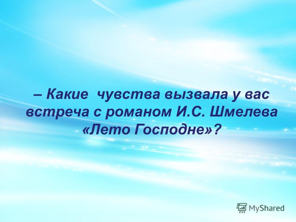 – Какие чувства вызвала у вас встреча с романом И.С. Шмелева «Лето Господне»?